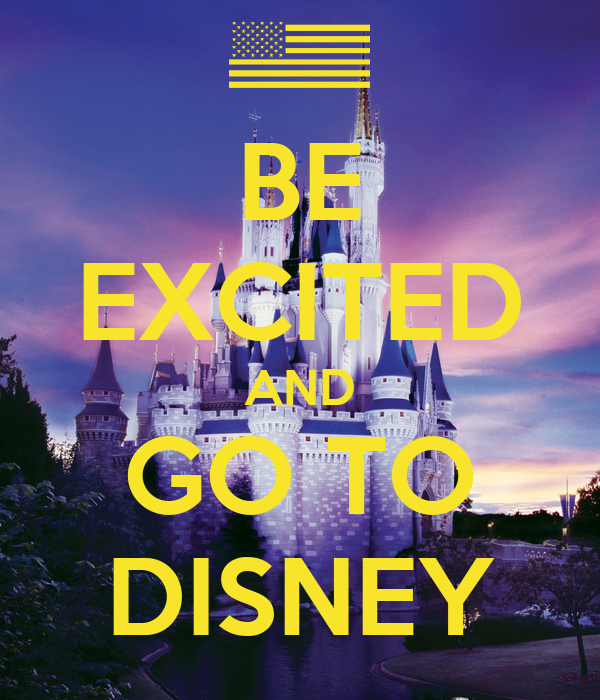 BE EXCITED AND GO TO DISNEY