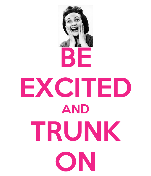 BE EXCITED AND TRUNK ON