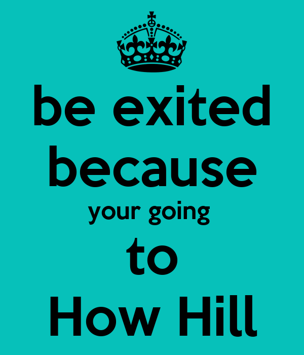 be exited because your going  to How Hill
