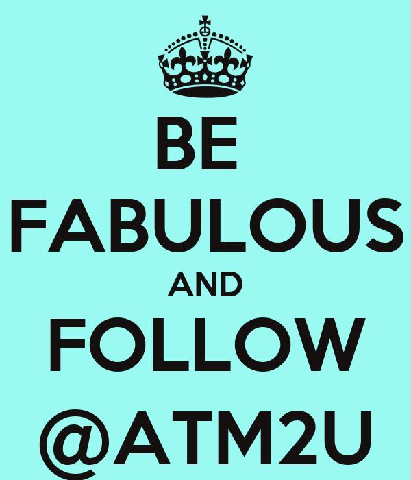 BE  FABULOUS AND FOLLOW @ATM2U