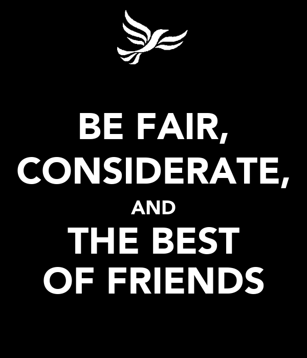 BE FAIR, CONSIDERATE, AND THE BEST OF FRIENDS
