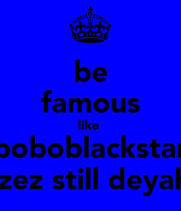 be famous like  boboblackstar izez still deyah