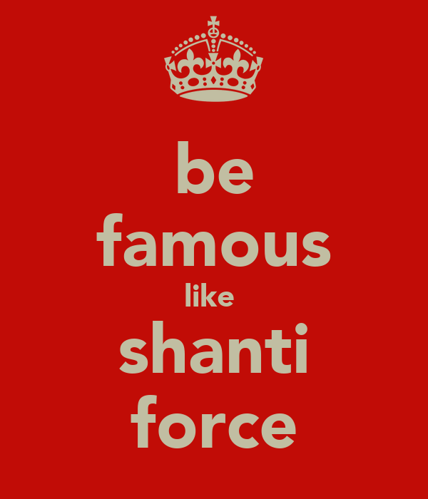 be famous like  shanti force