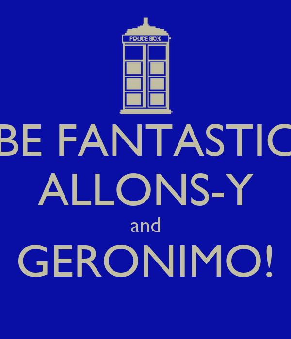 BE FANTASTIC ALLONS-Y and GERONIMO!