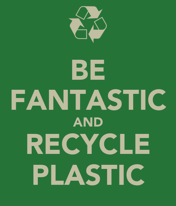 BE FANTASTIC AND RECYCLE PLASTIC
