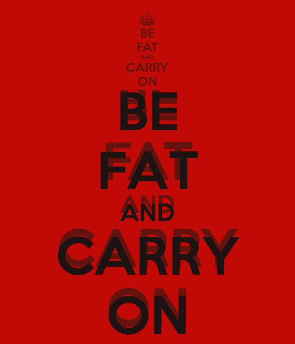 BE FAT AND CARRY ON