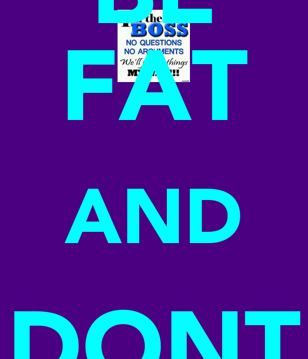 BE FAT AND DONT CHAT