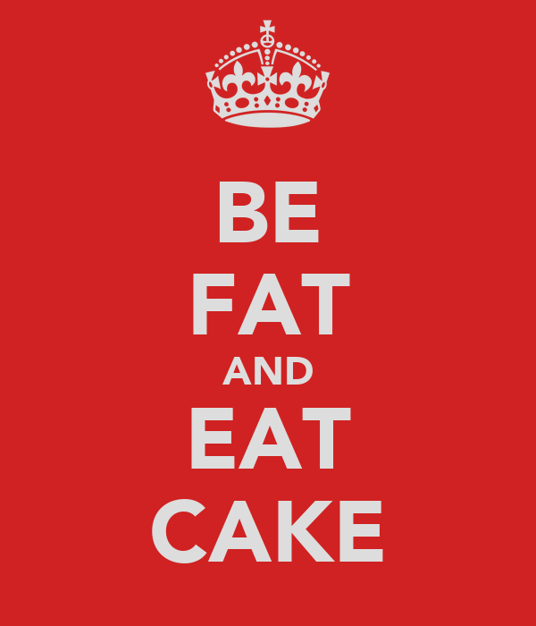 BE FAT AND EAT CAKE