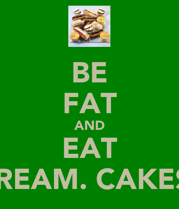 BE FAT AND EAT CREAM. CAKES!