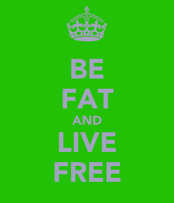 BE FAT AND LIVE FREE