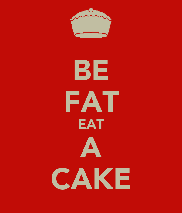 BE FAT EAT A CAKE