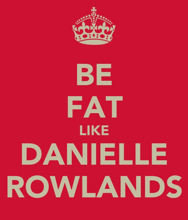 BE FAT LIKE DANIELLE ROWLANDS