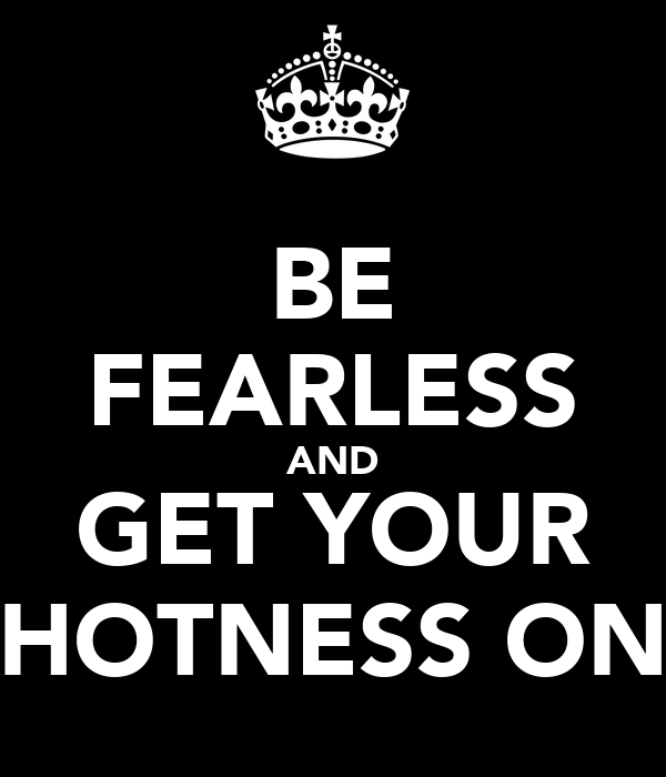 BE FEARLESS AND GET YOUR HOTNESS ON