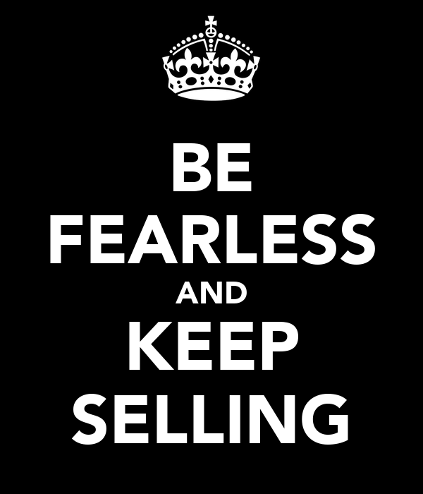 BE FEARLESS AND KEEP SELLING