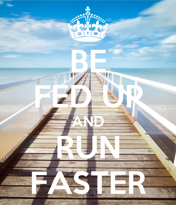 BE FED UP AND RUN FASTER