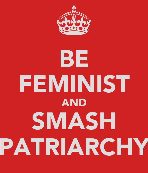 BE FEMINIST AND SMASH PATRIARCHY