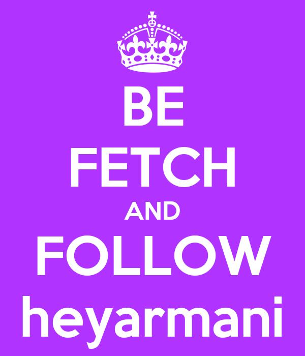 BE FETCH AND FOLLOW heyarmani