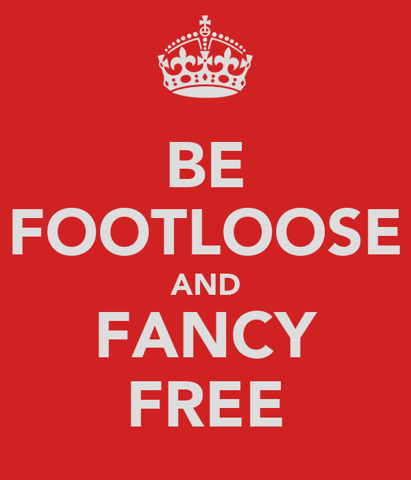 BE FOOTLOOSE AND FANCY FREE