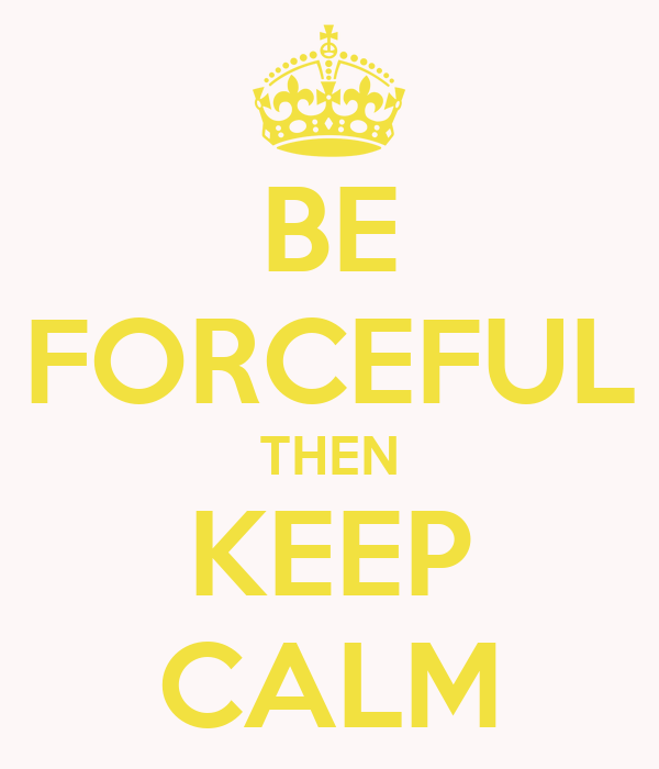 BE FORCEFUL THEN KEEP CALM