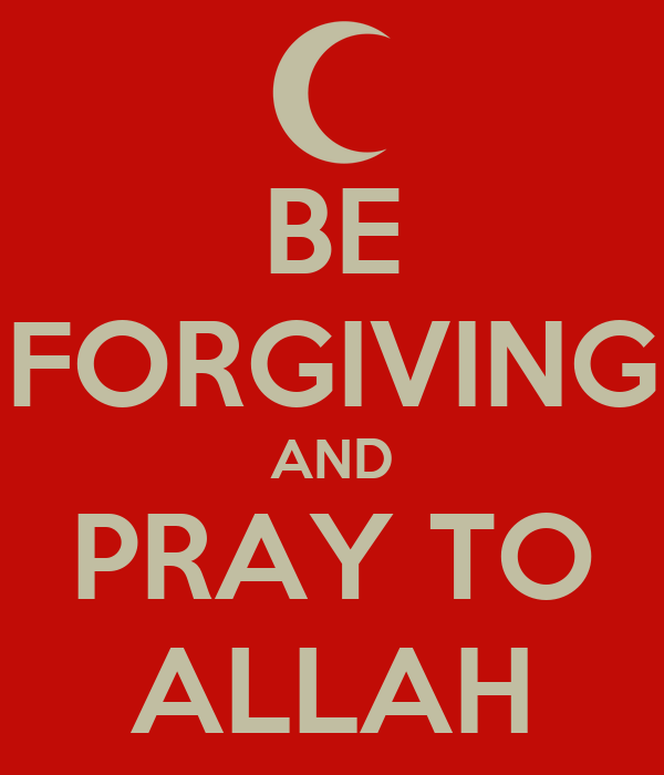 BE FORGIVING AND PRAY TO ALLAH