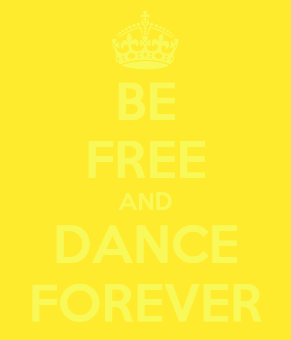 BE FREE AND DANCE FOREVER