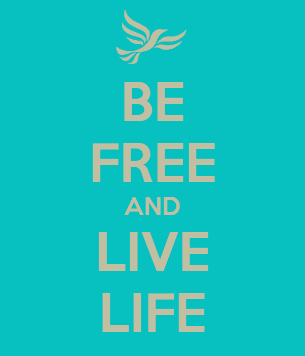 BE FREE AND LIVE LIFE