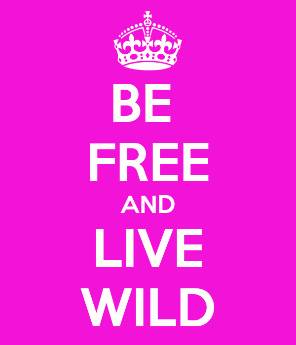 BE  FREE AND LIVE WILD