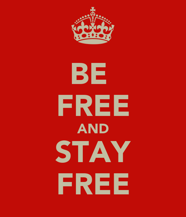BE  FREE AND STAY FREE