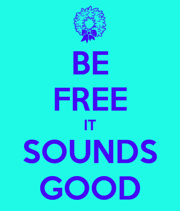 BE FREE IT SOUNDS GOOD