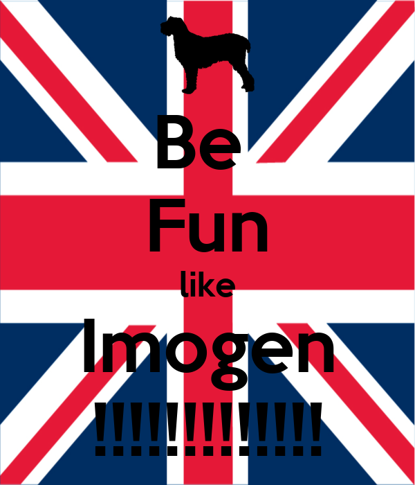 Be  Fun like Imogen !!!!!!!!!!!!!