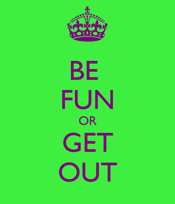 BE  FUN OR GET OUT