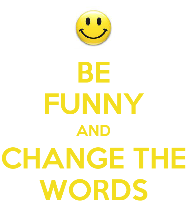 BE FUNNY AND CHANGE THE WORDS