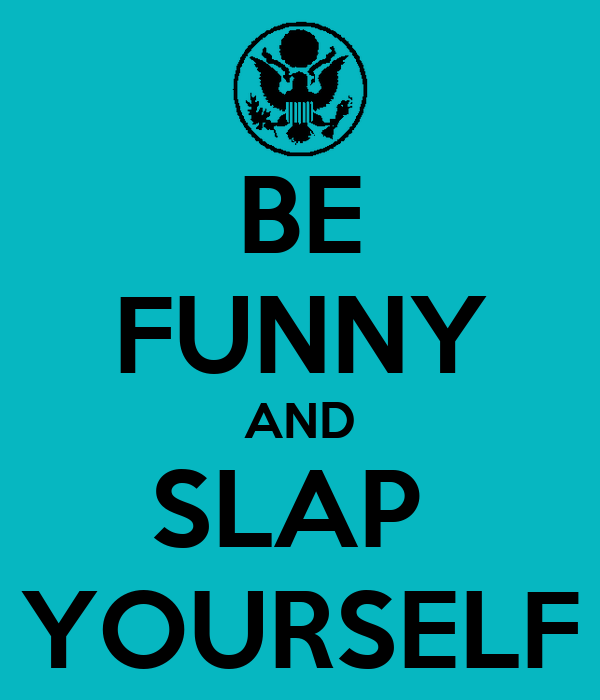BE FUNNY AND SLAP  YOURSELF