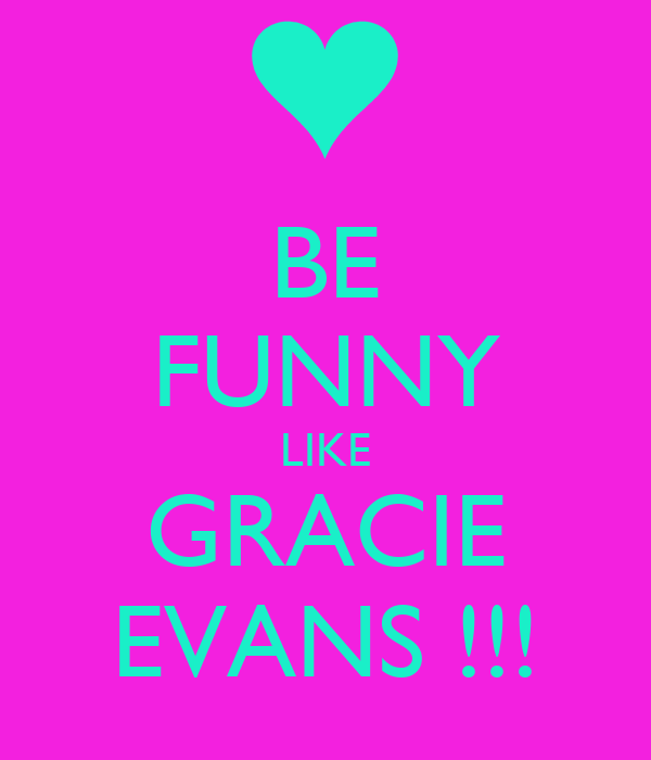 BE FUNNY LIKE GRACIE EVANS !!!
