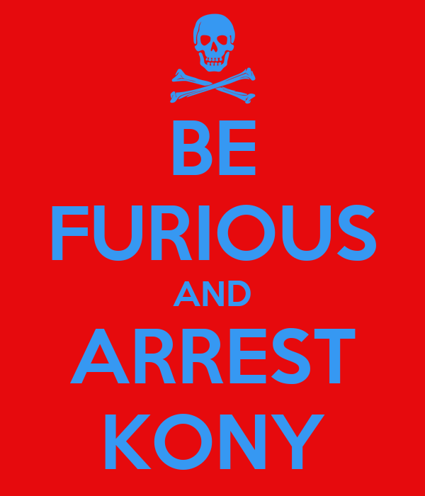 BE FURIOUS AND ARREST KONY
