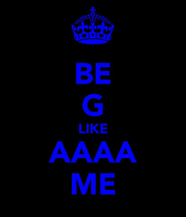 BE G LIKE AAAA ME