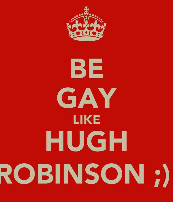 BE GAY LIKE HUGH ROBINSON ;)