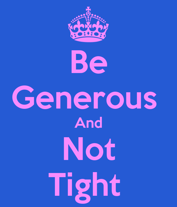 Be Generous  And Not Tight