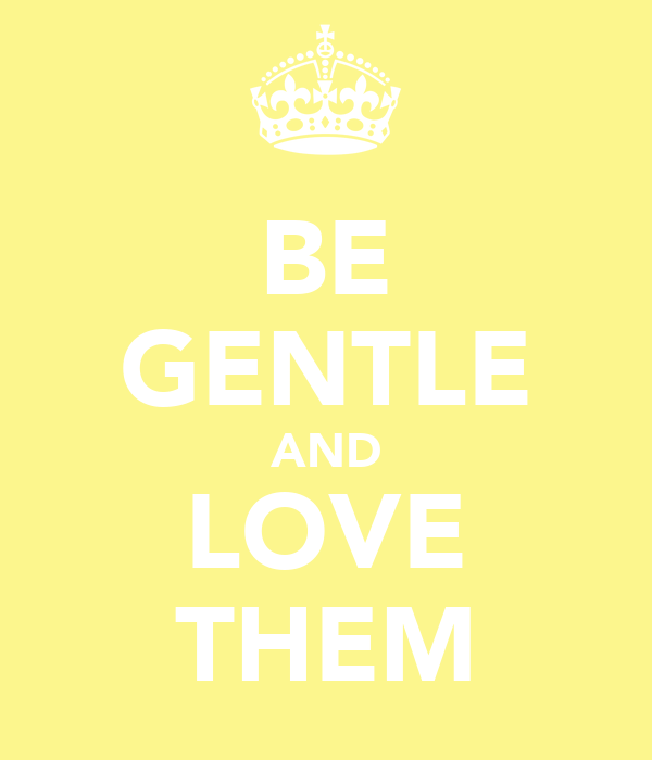 BE GENTLE AND LOVE THEM