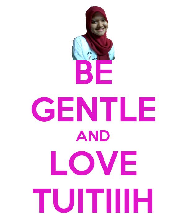 BE GENTLE AND LOVE TUITIIIH