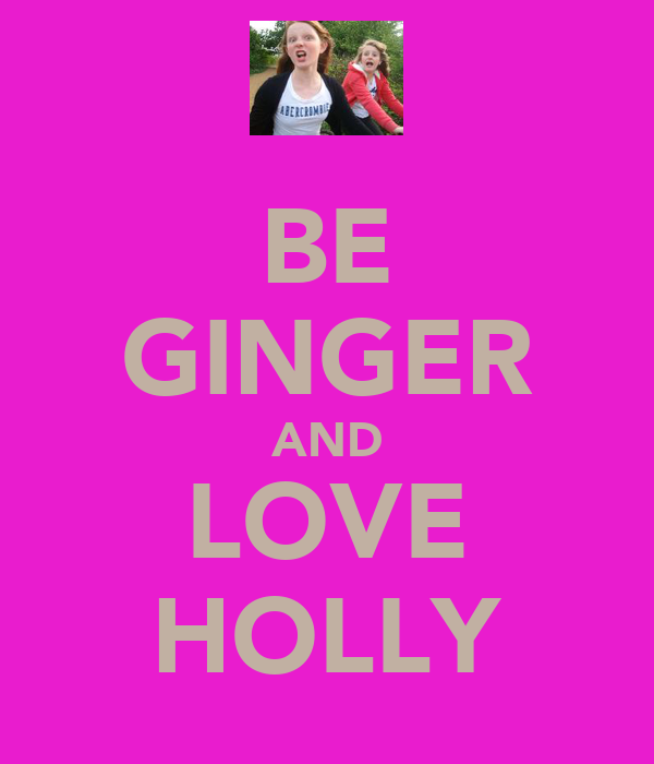 BE GINGER AND LOVE HOLLY