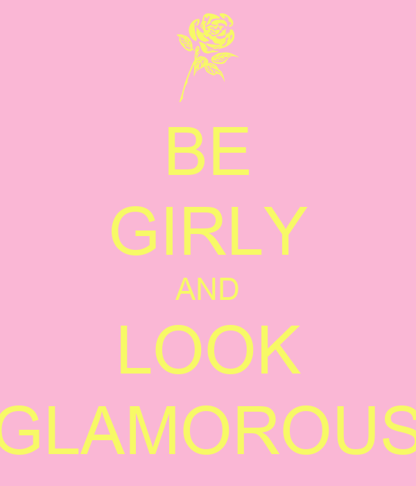 BE GIRLY AND LOOK GLAMOROUS
