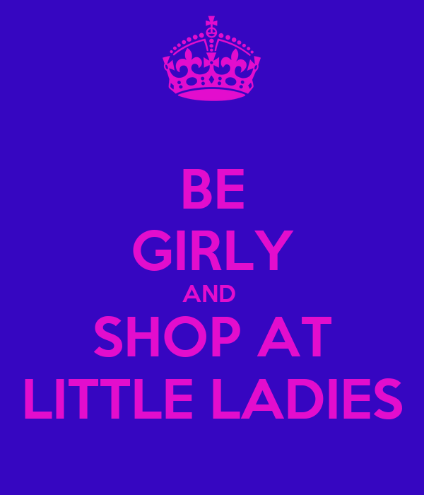 BE GIRLY AND  SHOP AT LITTLE LADIES