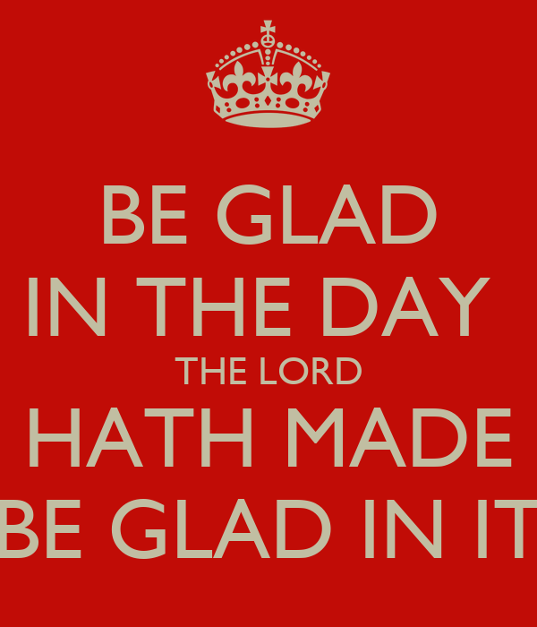 BE GLAD IN THE DAY  THE LORD HATH MADE BE GLAD IN IT