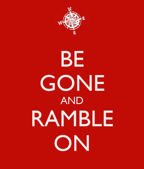 BE GONE AND RAMBLE ON