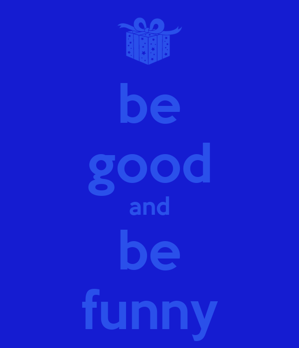 be good and be funny