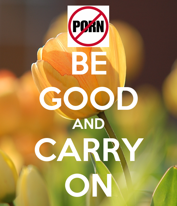 BE GOOD AND CARRY ON