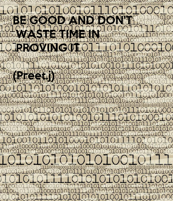 BE GOOD AND DON'T  WASTE TIME IN  PROVING IT  (Preet.j)