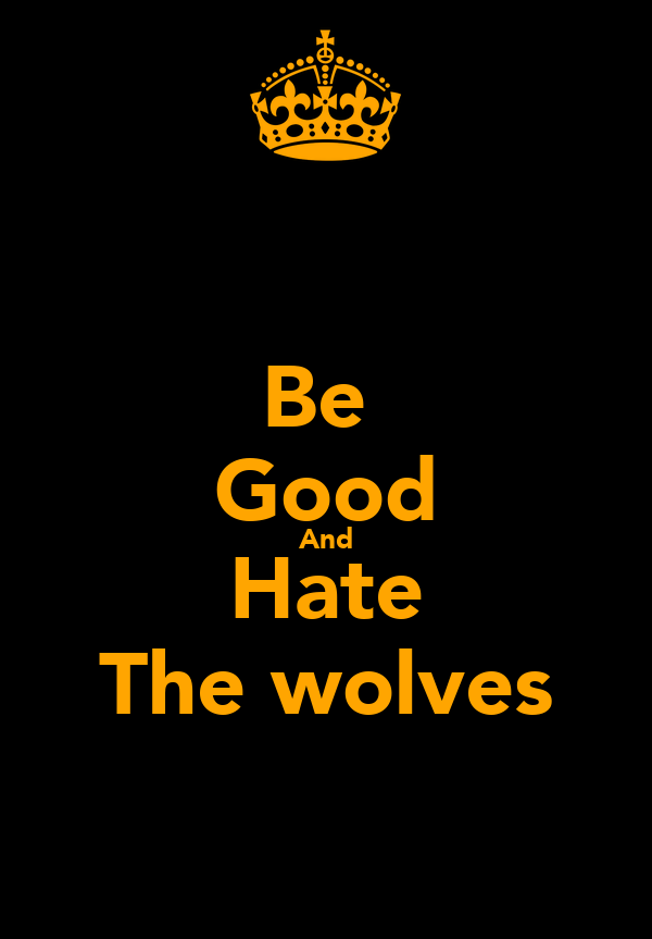 Be  Good And Hate The wolves