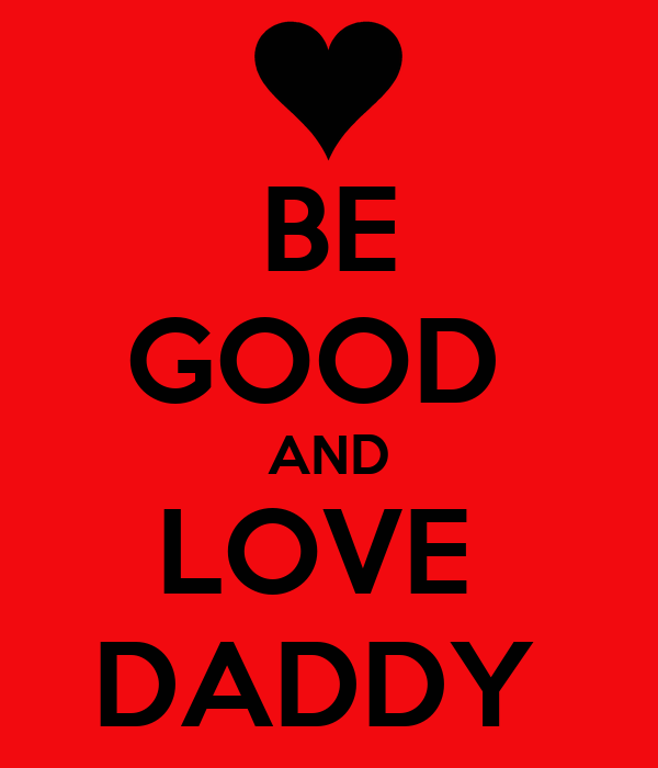 BE GOOD  AND LOVE  DADDY